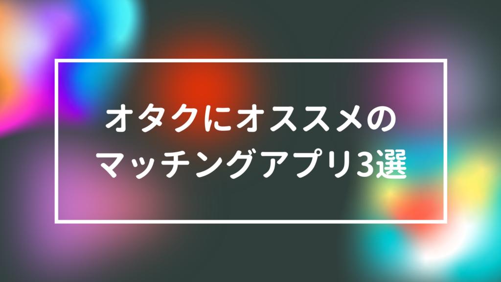 【2021最新】オタクにおすすめのマッチングアプリ3選!使い方も徹底解説
