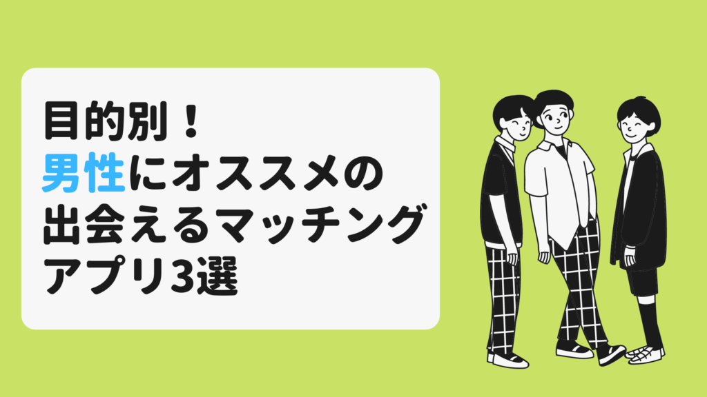 【目的別】男性におすすめのマッチングアプリ3選と差がつく使い方